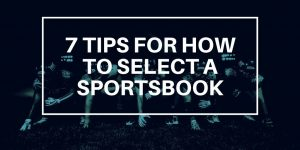 7 Tips for How to Select A Sportsbook